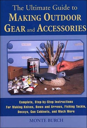 The Ultimate Guide to Making Outdoor Gear and Accessories : Complete Step-by-Step Instructions for Making Knives, Bows and Arrows, Fishing Tackle, Decoys, Gun Cabinets and Much More book written by Monte Burch