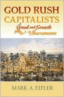 Gold Rush Capitalists: Greed and Growth in Sacremento book written by Mark A. Eifler
