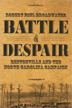 Battle of Despair: Bentonville and the North Carolina Campaign book written by Robert Broadwater