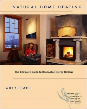 Natural Home Heating: The Complete Guide to Renewable Energy Options book written by Greg Pahl