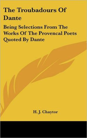 The Troubadours of Dante: Being Selections from the Works of the Provencal Poets Quoted by Dante book written by H. J. Chaytor