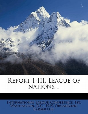 Report I-III. League of Nations .. book written by International Labour Conference, 1st Wa