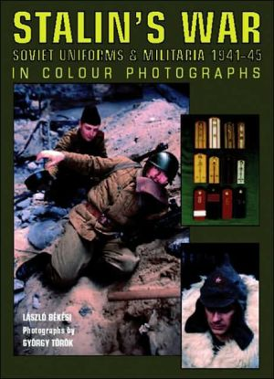 Stalin's War: Soviet Uniforms & Militaria 1941-45 In Colour Photographs book written by Laszlo Bekesi