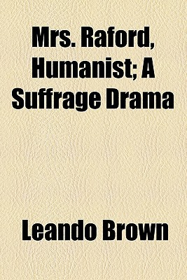 Mrs. Raford, Humanist; A Suffrage Drama book written by Brown, Leando