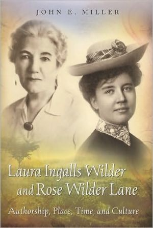Laura Ingalls Wilder and Rose Wilder Lane: Authorship, Place, Time, and Culture book written by John E. Miller