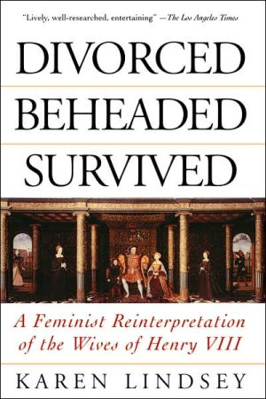 Divorced, Beheaded, Survived : A Feminist Reinterpretation of the Wives of Henry VIII book written by Karen Lindsey