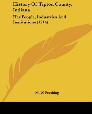 History Of Tipton County, Indiana: Her People, Industries And Institutions (1914) written by M. W. Pershing