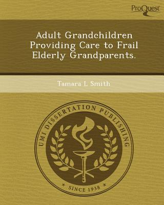 Adult Grandchildren Providing Care to Frail Elderly Grandparents. written by Tamara L. Smith