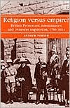 Religion Versus Empire?: British Protestant Missionaries and Overseas Expansion, 1700-1914 book written by Andrew Porter