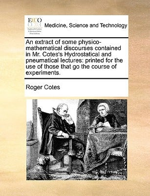An  Extract of Some Physico-Mathematical Discourses Contained in Mr. Cotes's Hydrostatical and Pneumatical Lectures: Printed for the Use of Those That written by Roger Cotes , Cotes, Roger