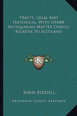 Tracts, Legal and Historical, with Other Antiquarian Matter Chiefly Relative to Scotland book written by Riddell, John