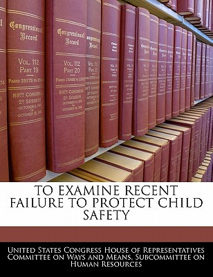 To Examine Recent Failure to Protect Child Safety written by United States Congress House of Represen