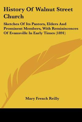 History Of Walnut Street Church: Sketches Of Its Pastors, Elders And Prominent Members, With... written by Mary French Reilly
