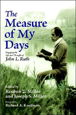 The Measure of My Days: Engaging the Life and Thought of John L. Ruth book written by Reuben Z. Miller