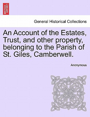 An Account of the Estates, Trust, and Other Property, Belonging to the Parish of St. Giles, Camberwell. book written by Anonymous