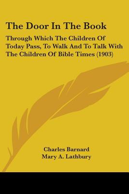 The Door in the Book: Through Which the Children of Today Pass, to Walk and to Talk with the Children of Bible Times (1903) written by Barnard, Charles , Lathbury, Mary A.