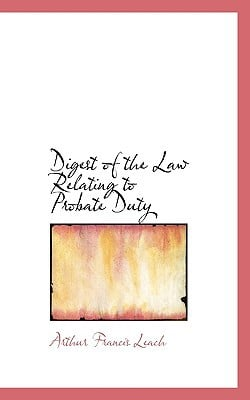 Digest of the Law Relating to Probate Duty book written by Arthur Francis Leach