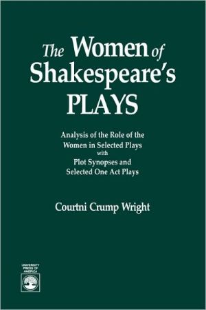 The Women of Shakespeare's Plays: Analysis of the Role of the Women in Select Plays with Plot Synopses and Selected One Act Plays book written by Courtini Crump Wright