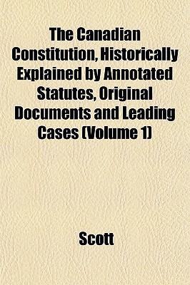 The Canadian Constitution, Historically Explained by Annotated Statutes, Original Documents and Leading Cases (Volume 1) written by Scott, Wheeler J.
