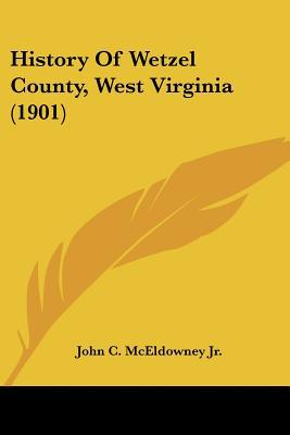 History Of Wetzel County, West Virginia (1901) written by John C. McEldowney Jr.