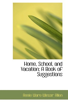 Home, School, and Vacation; A Book of Suggestions book written by Ware Winsor Allen, Annie