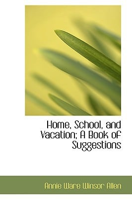 Home, School, and Vacation; A Book of Suggestions written by Ware Winsor Allen, Annie