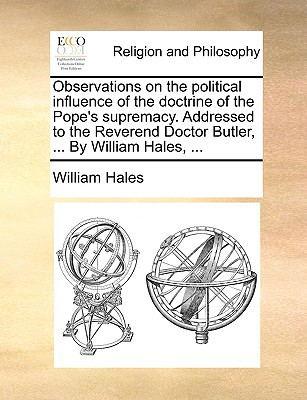 Observations on the Political Influence of the Doctrine of the Pope's Supremacy. Addressed to the Reverend Doctor Butler, ... by William Hales, ... written by William Hales