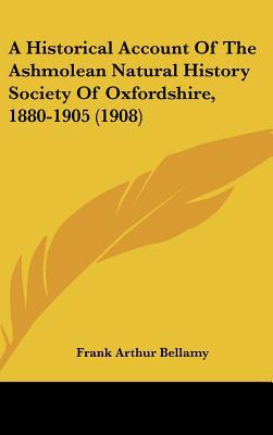 A Historical Account Of The Ashmolean Natural History Society Of Oxfordshire, 1880-1905 (1908) written by Frank Arthur Bellamy