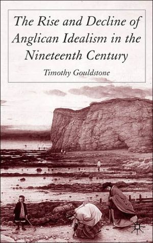 The Rise and Decline of Anglican Idealism in the Nineteenth Century book written by Timothy Gouldstone