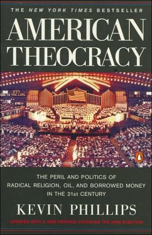 American Theocracy: The Peril and Politics of Radical Religion, Oil, and Borrowed Money in the 21st Century book written by Kevin Phillips