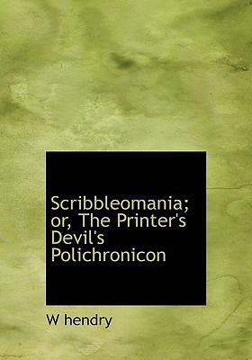 Scribbleomania; Or, the Printer's Devil's Polichronicon book written by Hendry, W. Hendry