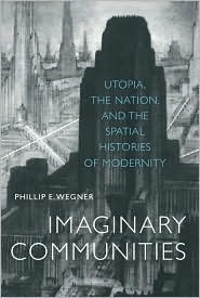 Imaginary Communities: Utopia, the Nation, and the Spatial Histories of Modernity book written by Phillip E. Wegner