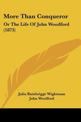 More Than Conqueror: Or the Life of John Woodford (1873) written by Wightman, Julia Bainbrigge , Woolford, John