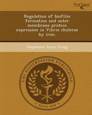 Regulation of Biofilm Formation and Outer Membrane Protein Expression in Vibrio Cholerae by Iron. written by Stephanie Anne Craig