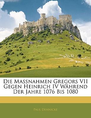 Die Massnahmen Gregors VII Gegen Heinrich IV W Hrend Der Jahre 1076 Bis 1080 book written by Dehnicke, Paul
