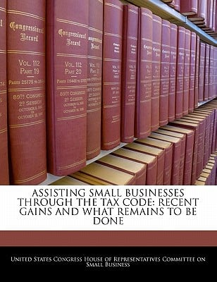 Assisting Small Businesses Through the Tax Code: Recent Gains and What Remains to Be Done written by United States Congress House of Represen