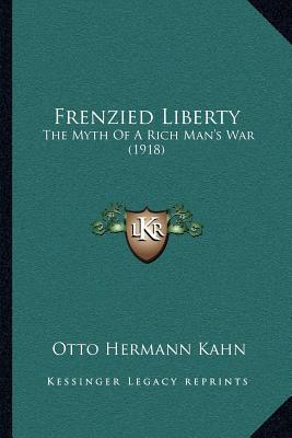Frenzied Liberty: The Myth of a Rich Man's War (1918) book written by Kahn, Otto Hermann