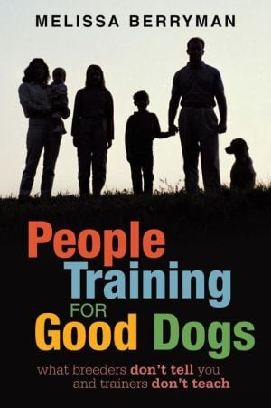 People Training for Good Dogs: What Breeders Don't Tell You and Trainers Don't Teach written by Melissa Berryman