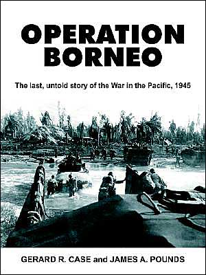 Operation Borneo:The Last, Untold Story Of The War In The Pacific, 1945 book written by Gerard Ramon Case
