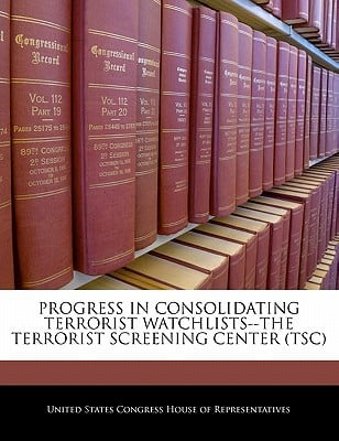 Progress in Consolidating Terrorist Watchlists--The Terrorist Screening Center (Tsc) written by United States Congress House of Represen