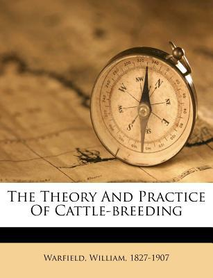 The Theory and Practice of Cattle-Breeding book written by Warfield William 1827-1907 , 1827-1907, Warfield William
