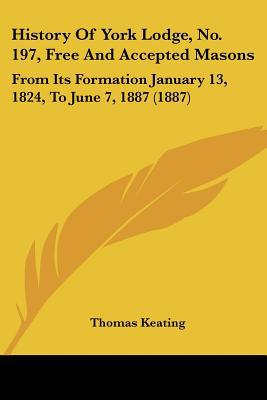 History Of York Lodge, No. 197, Free And Accepted Masons: From Its Formation January 13, 182... written by Thomas Keating