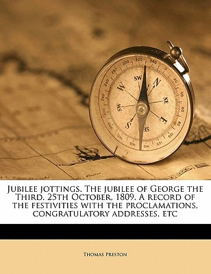 Jubilee Jottings. the Jubilee of George the Third. 25th October, 1809. a Record of the Festivities with the Proclamations, Congratulatory Addresses, E book written by Preston, Thomas