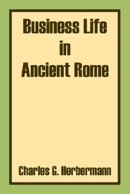 Business Life in Ancient Rome book written by Charles G. Herbermann