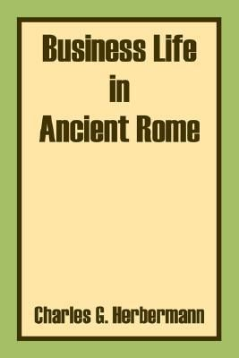 Business Life in Ancient Rome written by Charles G. Herbermann