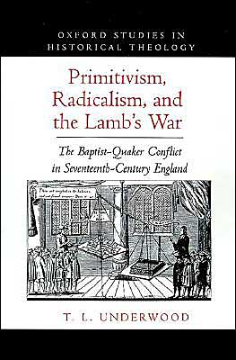 Primitivism, Radicalism, and the Lamb's War: The Baptist-Quaker Conflict in Seventeenth-Century England book written by T. L. Underwood