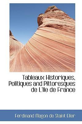 Tableaux Historiques, Politiques and Pittoresques de L'Ile de France book written by Magon De Staint Elier, Ferdinand