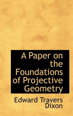 A Paper on the Foundations of Projective Geometry book written by Dixon, Edward Travers