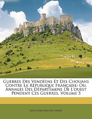 Guerres Des Vendens Et Des Chouans Contre La Rpublique Franaise: Ou, Annales Des Dpartemens de L'Ouest Pendent Ces Guerres, Volume 5 book written by Savary, Jean Julien Michel