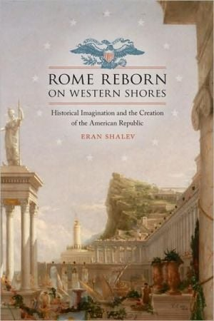 Rome Reborn on Western Shores: Historical Imagination and the Creation of the American Republic book written by Eran Shalev